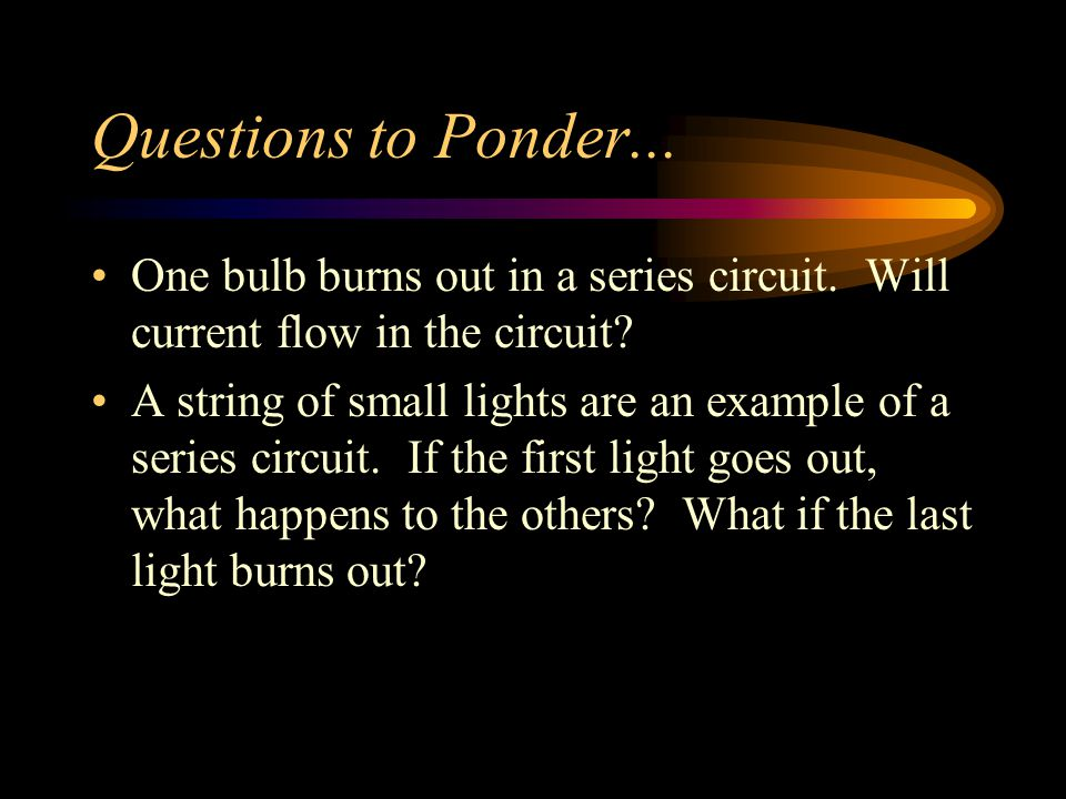 Questions to Ponder... One bulb burns out in a series circuit. Will current flow in the circuit