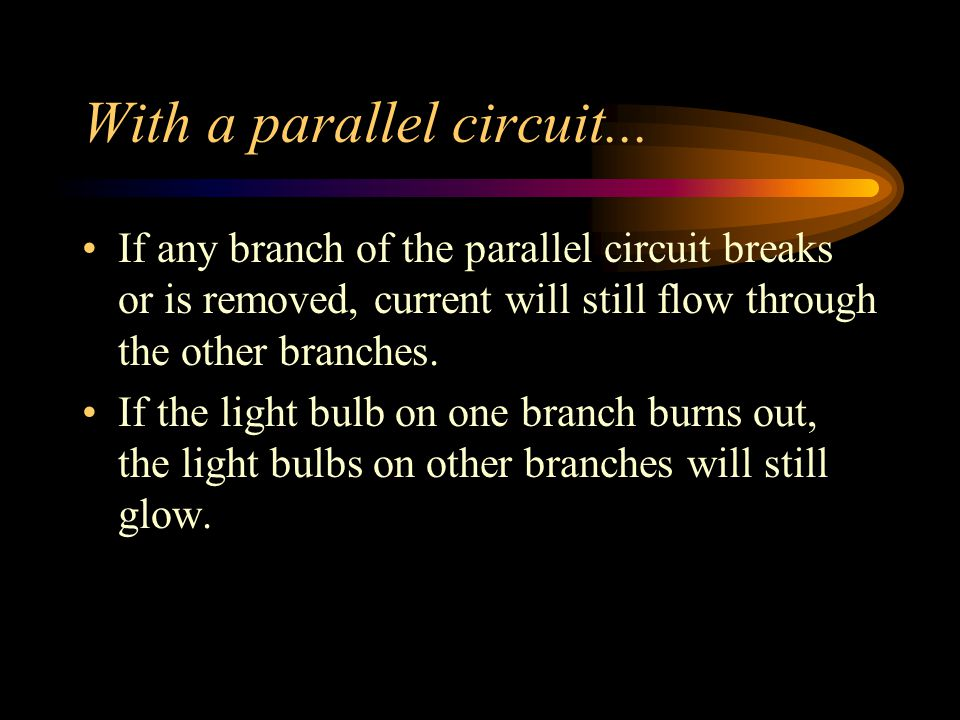 With a parallel circuit...