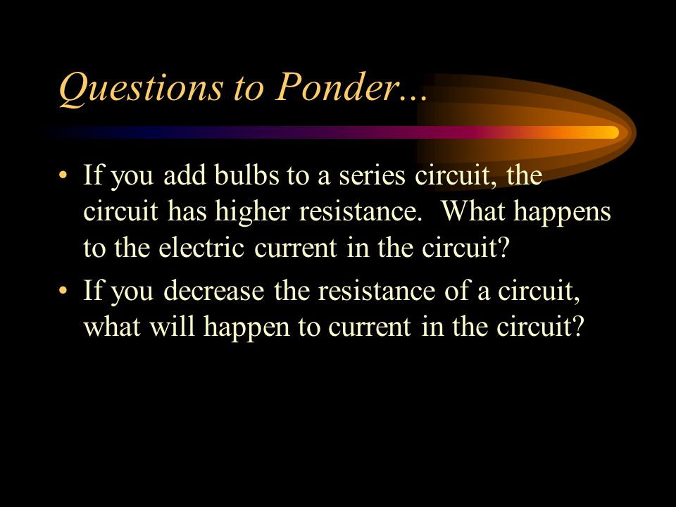 Questions to Ponder... If you add bulbs to a series circuit, the circuit has higher resistance. What happens to the electric current in the circuit