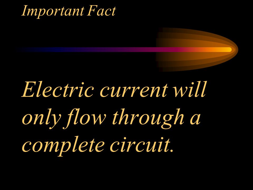 Important Fact Electric current will only flow through a complete circuit.