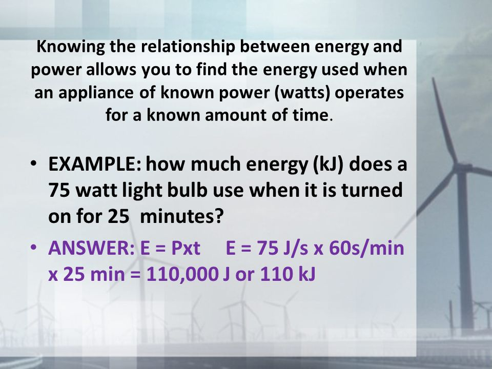 ANSWER: E = Pxt E = 75 J/s x 60s/min x 25 min = 110,000 J or 110 kJ