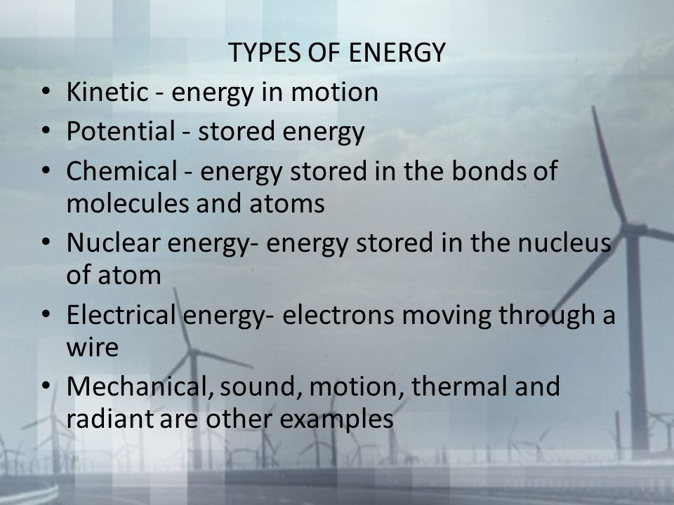 TYPES OF ENERGY Kinetic - energy in motion. Potential - stored energy. Chemical - energy stored in the bonds of molecules and atoms.