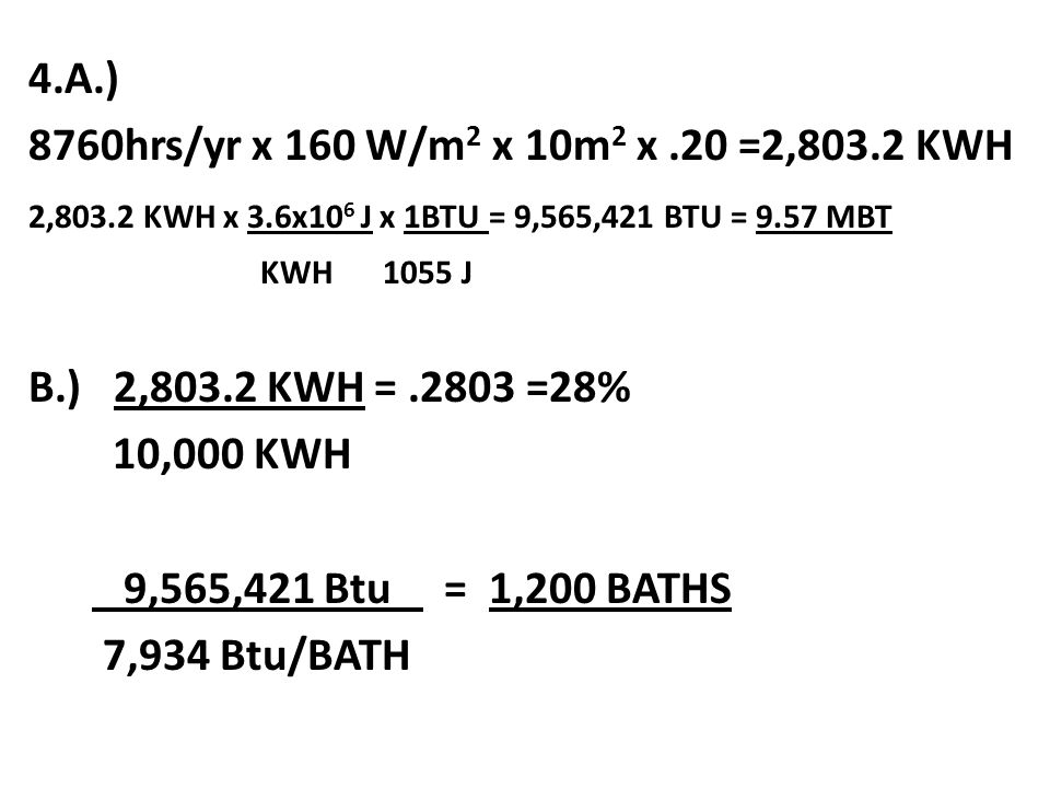 4.A.) 8760hrs/yr x 160 W/m2 x 10m2 x .20 =2,803.2 KWH.