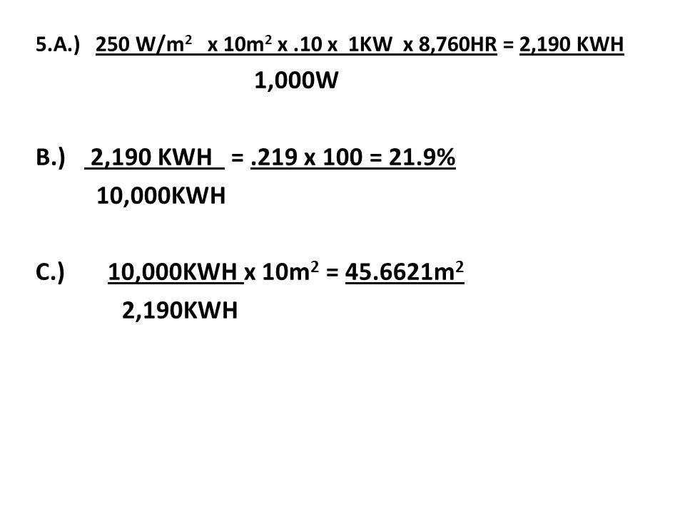 5.A.) 250 W/m2 x 10m2 x .10 x 1KW x 8,760HR = 2,190 KWH 1,000W. B.) 2,190 KWH = .219 x 100 = 21.9%