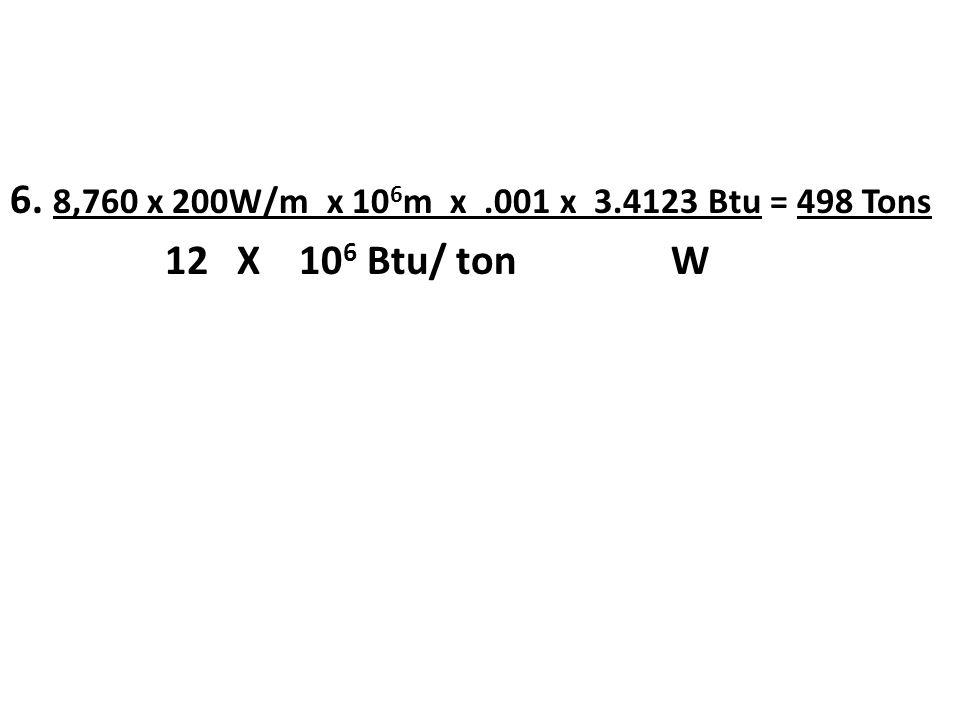 6. 8,760 x 200W/m x 106m x .001 x 3.4123 Btu = 498 Tons 12 X 106 Btu/ ton W