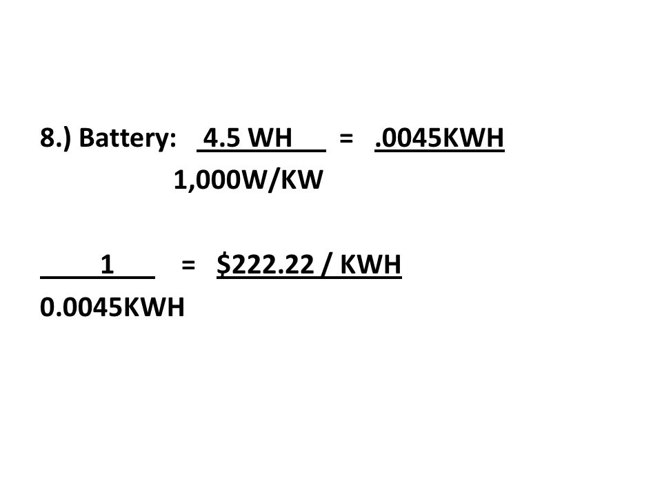 8.) Battery: 4.5 WH = .0045KWH 1,000W/KW 1 = $222.22 / KWH 0.0045KWH