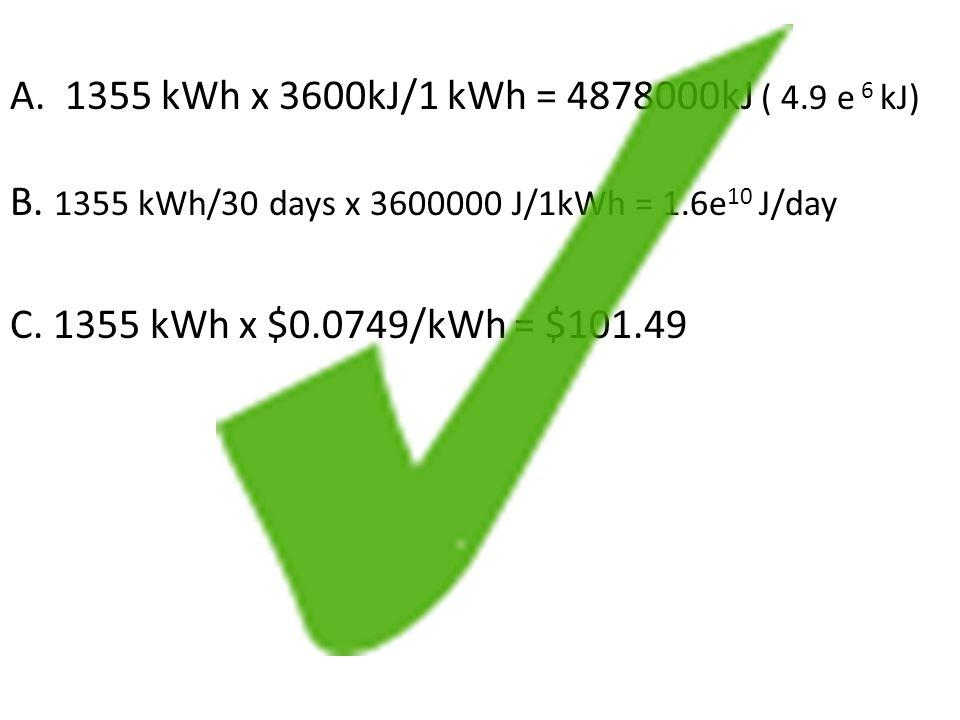 A. 1355 kWh x 3600kJ/1 kWh = 4878000kJ ( 4. 9 e 6 kJ) B