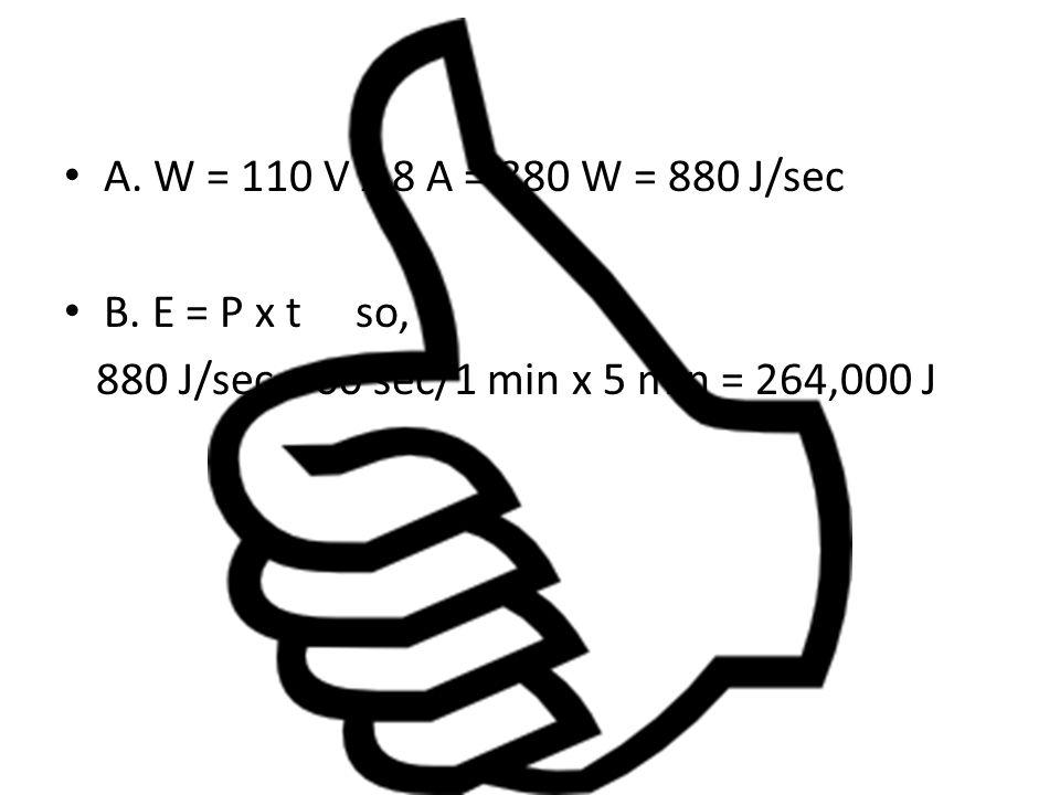 A. W = 110 V x 8 A = 880 W = 880 J/sec B.