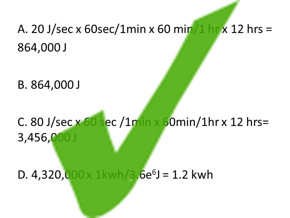 A. 20 J/sec x 60sec/1min x 60 min/1 hr x 12 hrs = 864,000 J B