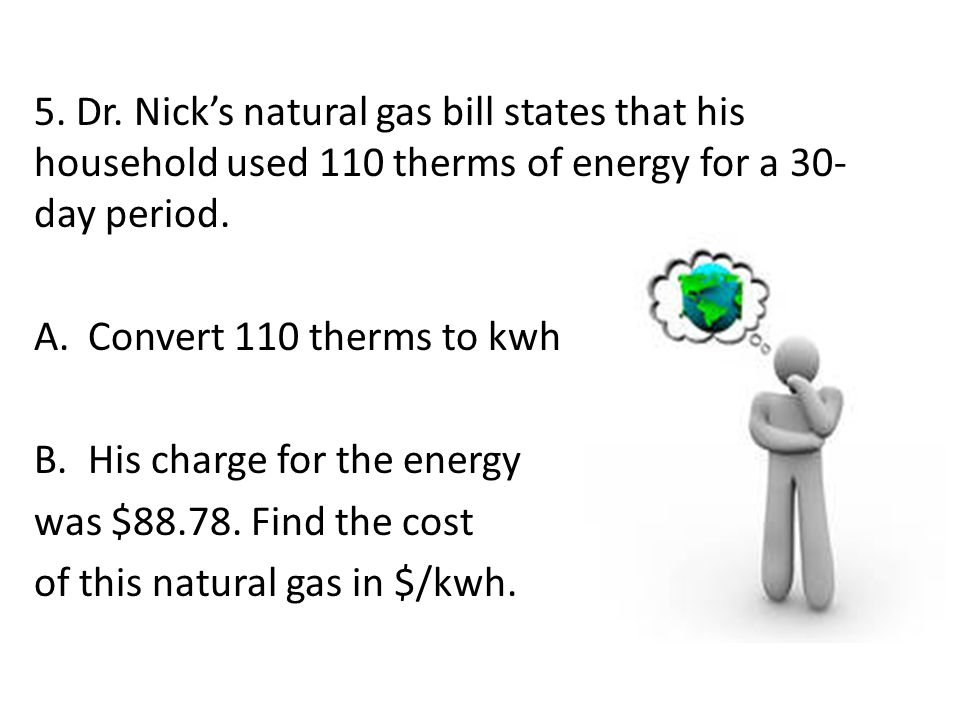 5. Dr. Nick's natural gas bill states that his household used 110 therms of energy for a 30-day period.