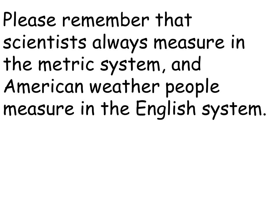 Please remember that scientists always measure in the metric system, and American weather people measure in the English system.