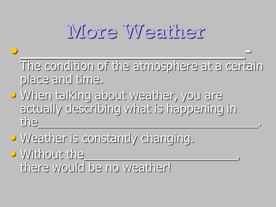 More Weather _______________________- The condition of the atmosphere at a certain place and time.