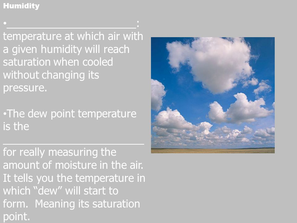 Humidity ______________________: temperature at which air with a given humidity will reach saturation when cooled without changing its pressure.