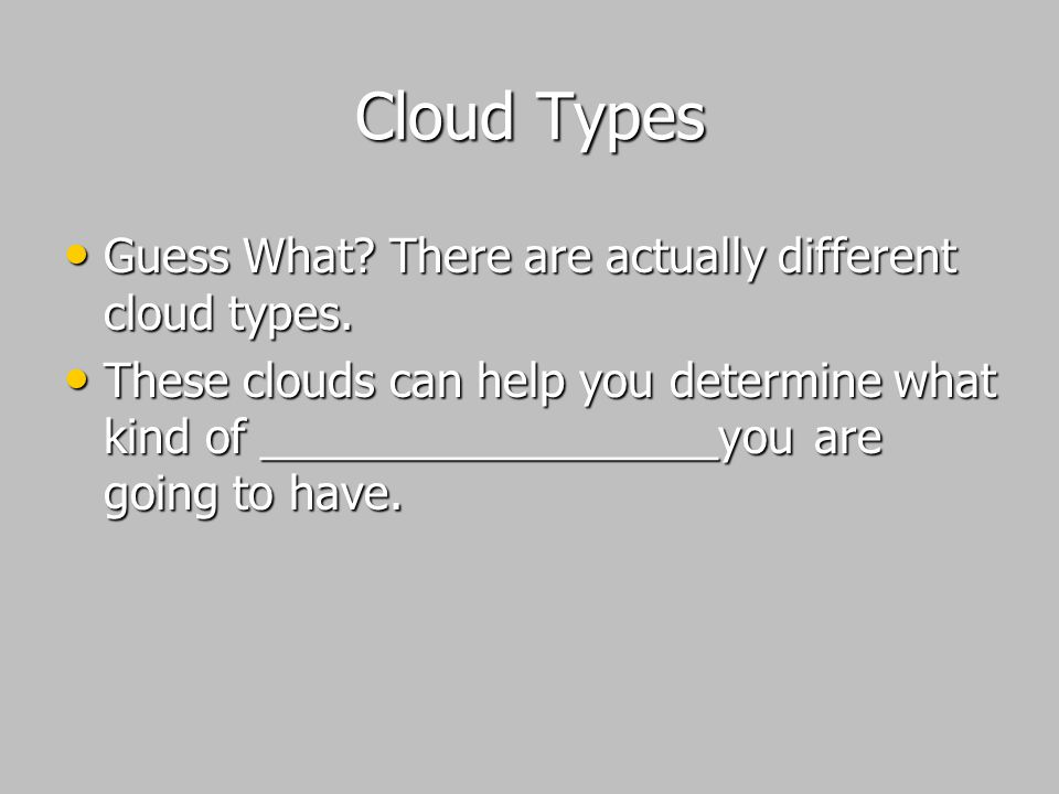 Cloud Types Guess What There are actually different cloud types.