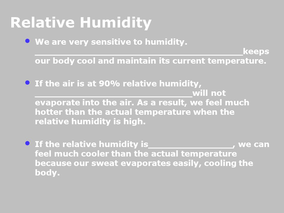 Relative Humidity We are very sensitive to humidity. _____________________________________keeps our body cool and maintain its current temperature.