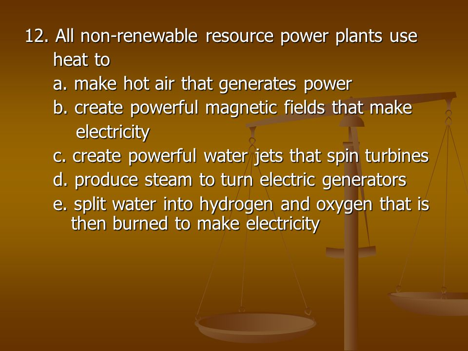 12. All non-renewable resource power plants use