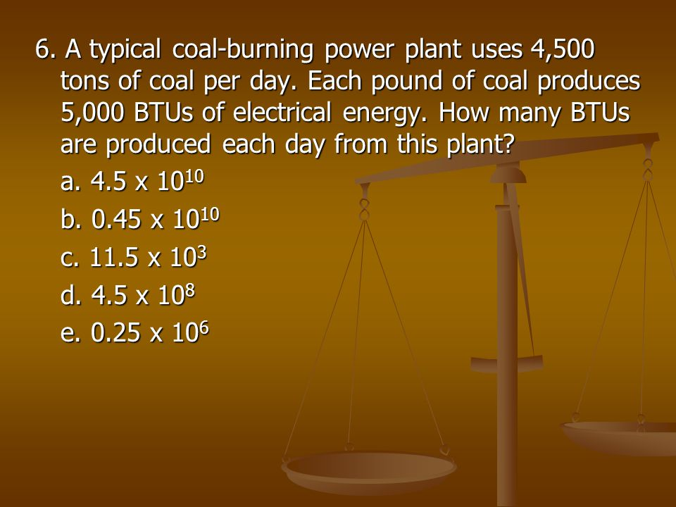 6. A typical coal-burning power plant uses 4,500 tons of coal per day