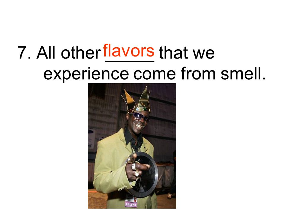 7. All other _____ that we experience come from smell.
