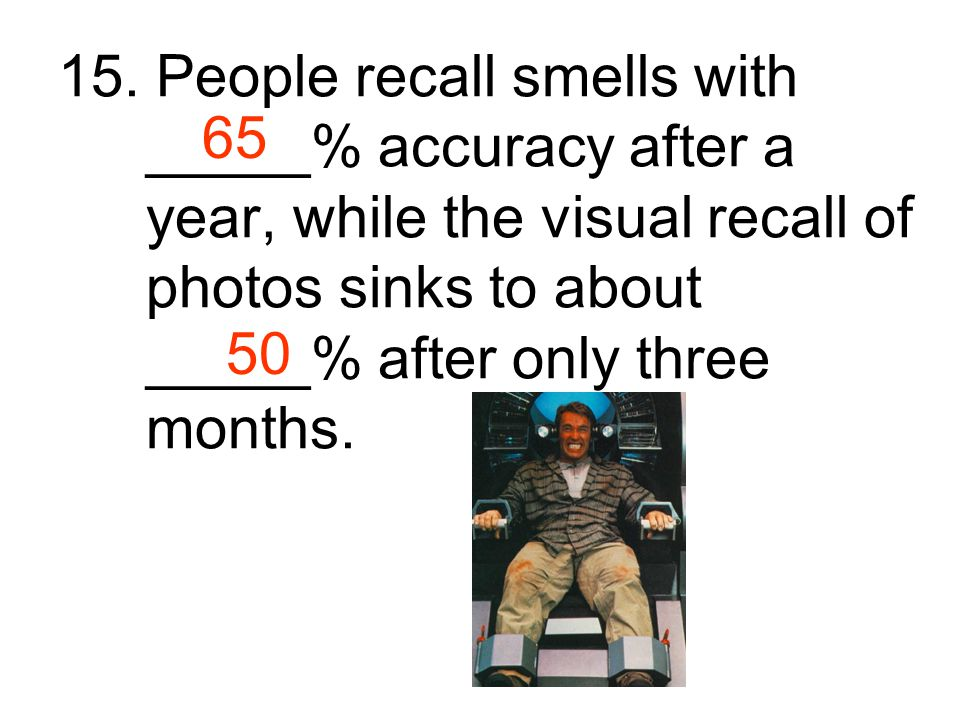 15. People recall smells with _____% accuracy after a year, while the visual recall of photos sinks to about _____% after only three months.
