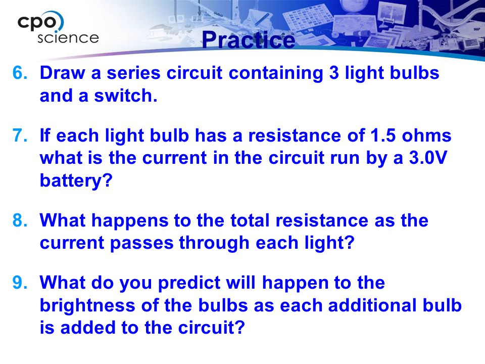 Practice Draw a series circuit containing 3 light bulbs and a switch.