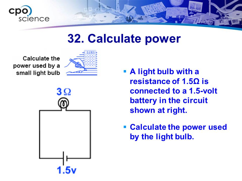 32. Calculate power A light bulb with a resistance of 1.5Ω is connected to a 1.5-volt battery in the circuit shown at right.