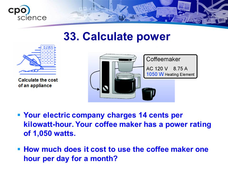 33. Calculate power Your electric company charges 14 cents per kilowatt-hour. Your coffee maker has a power rating of 1,050 watts.