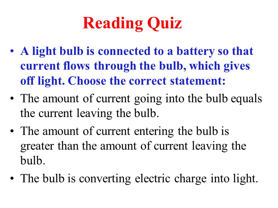 Reading Quiz A light bulb is connected to a battery so that current flows through the bulb, which gives off light. Choose the correct statement: