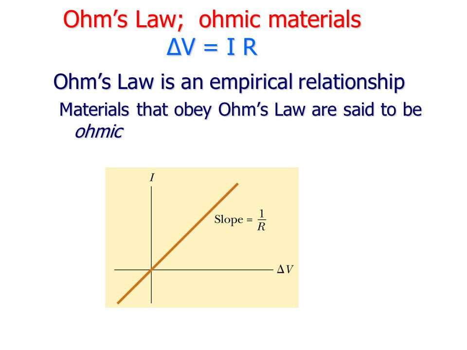 Ohm's Law; ohmic materials ΔV = I R