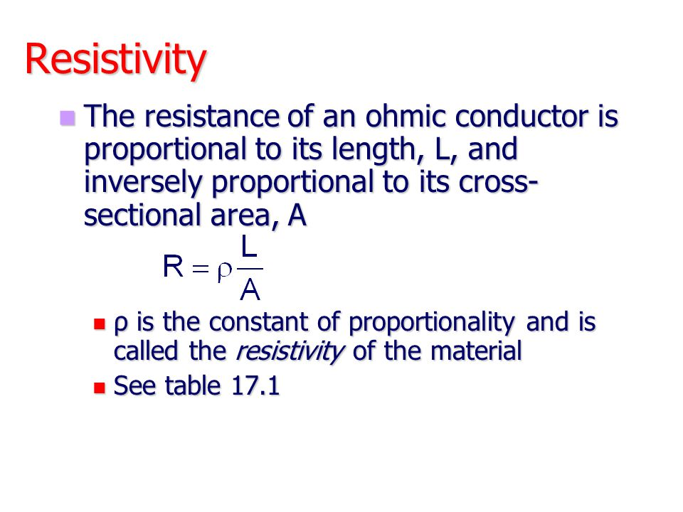 Resistivity The resistance of an ohmic conductor is proportional to its length, L, and inversely proportional to its cross-sectional area, A.
