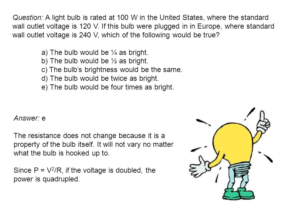 Question: A light bulb is rated at 100 W in the United States, where the standard wall outlet voltage is 120 V. If this bulb were plugged in in Europe, where standard wall outlet voltage is 240 V, which of the following would be true