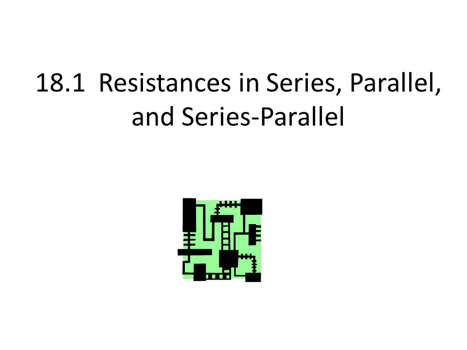 18.1 Resistances in Series, Parallel, and Series-Parallel