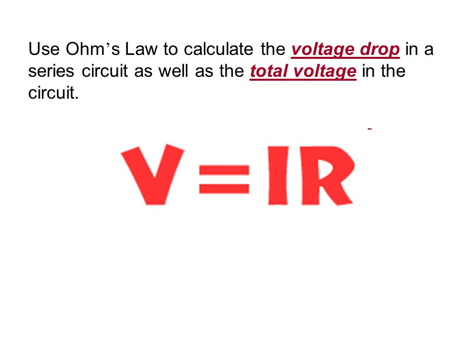 Use Ohm's Law to calculate the voltage drop in a series circuit as well as the total voltage in the circuit.