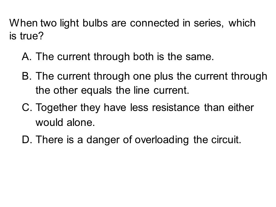 When two light bulbs are connected in series, which is true