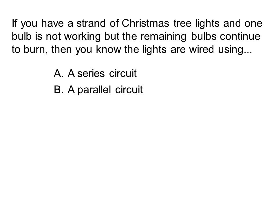 If you have a strand of Christmas tree lights and one bulb is not working but the remaining bulbs continue to burn, then you know the lights are wired using...