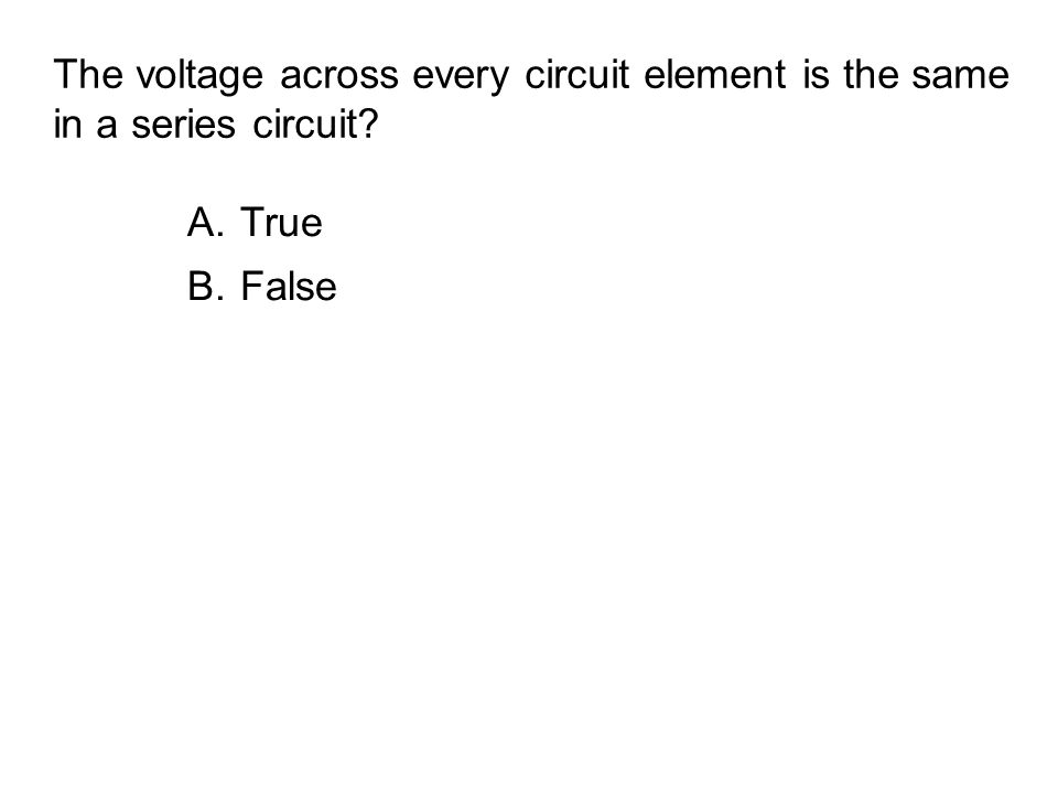 The voltage across every circuit element is the same