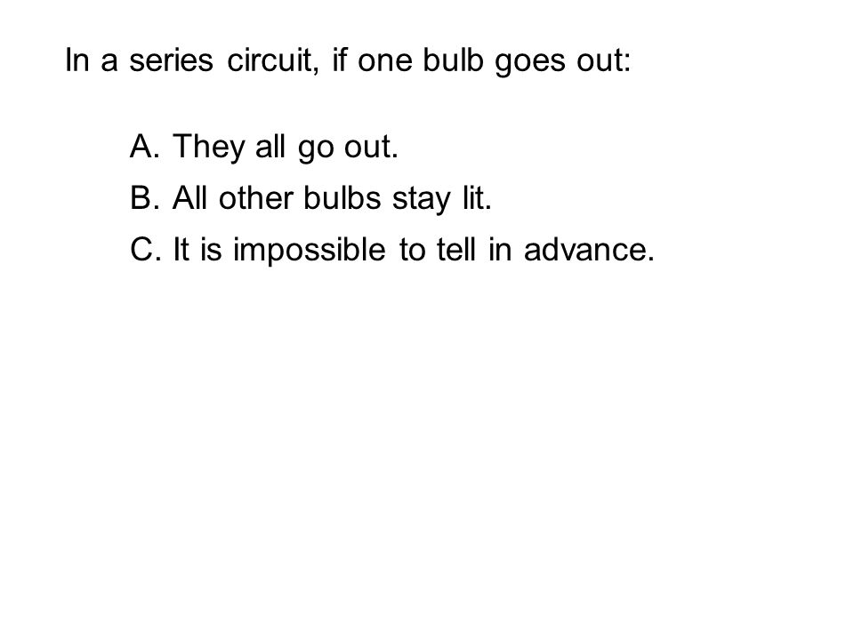 In a series circuit, if one bulb goes out: