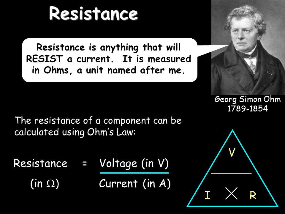 Resistance V R I Resistance = Voltage (in V) (in ) Current (in A)