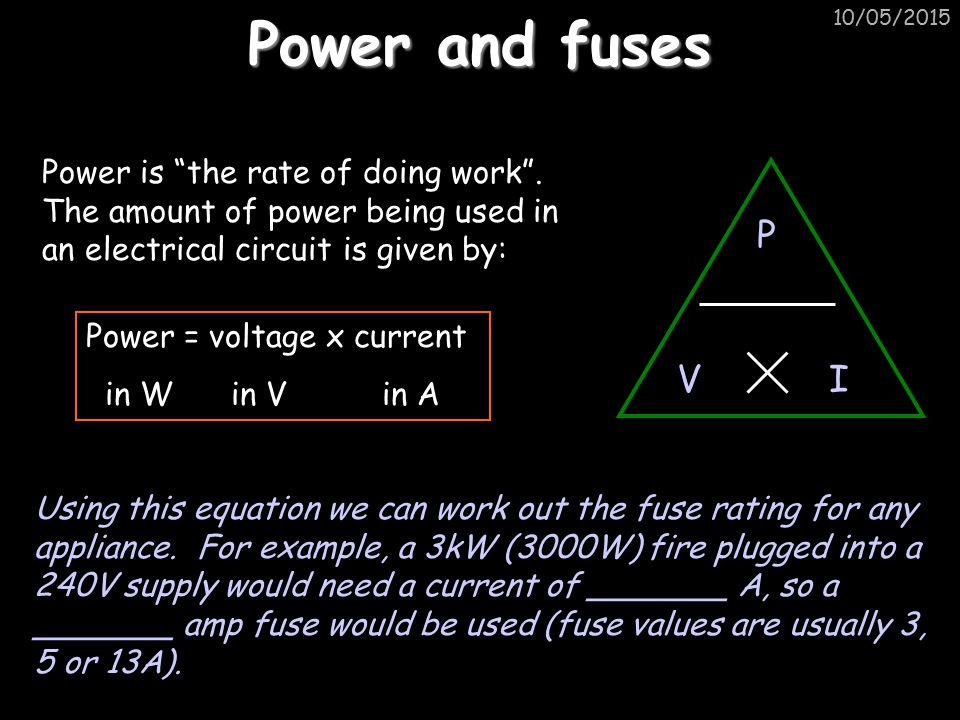 Power and fuses 15/04/2017. Power is the rate of doing work . The amount of power being used in an electrical circuit is given by:
