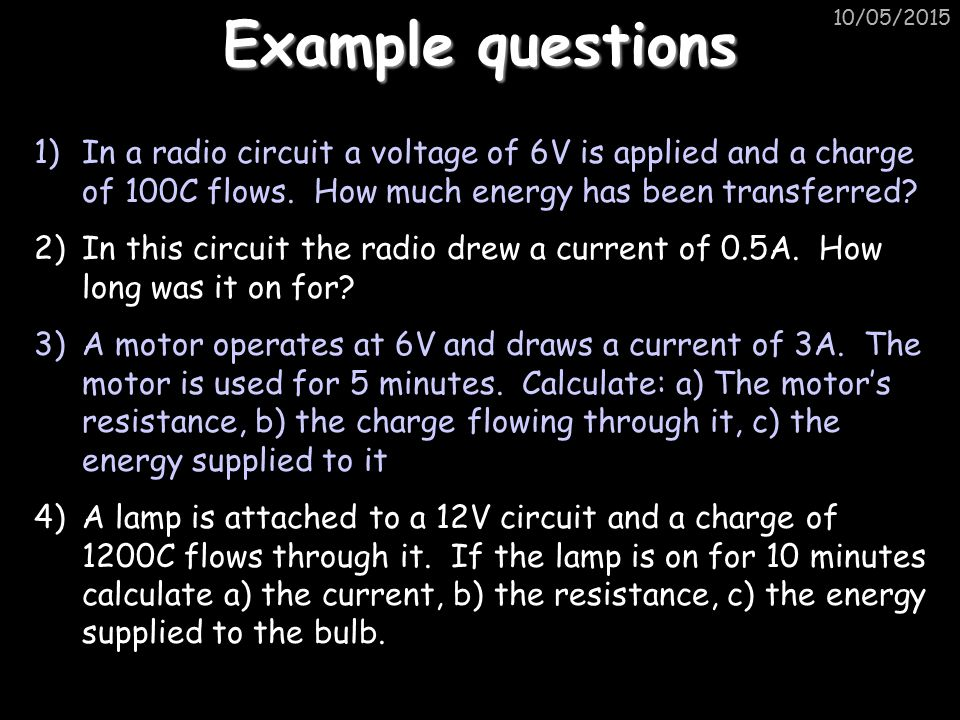 Example questions 15/04/2017. In a radio circuit a voltage of 6V is applied and a charge of 100C flows. How much energy has been transferred