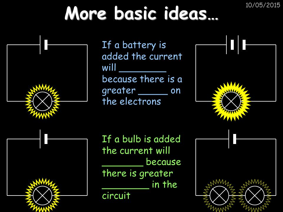 More basic ideas… 15/04/2017. If a battery is added the current will ________ because there is a greater _____ on the electrons.