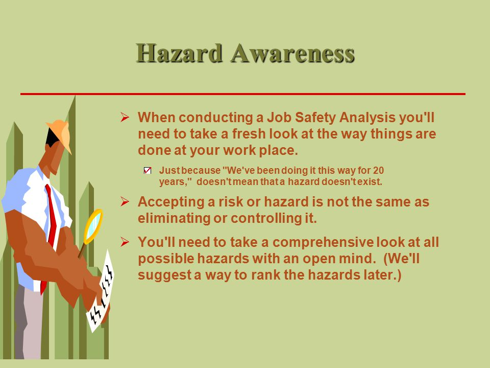 Hazard Awareness When conducting a Job Safety Analysis you ll need to take a fresh look at the way things are done at your work place.