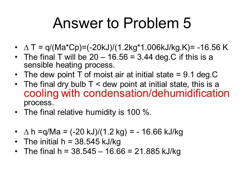 Answer to Problem 5  T = q/(Ma*Cp)=(-20kJ)/(1.2kg*1.006kJ/kg.K)= -16.56 K.