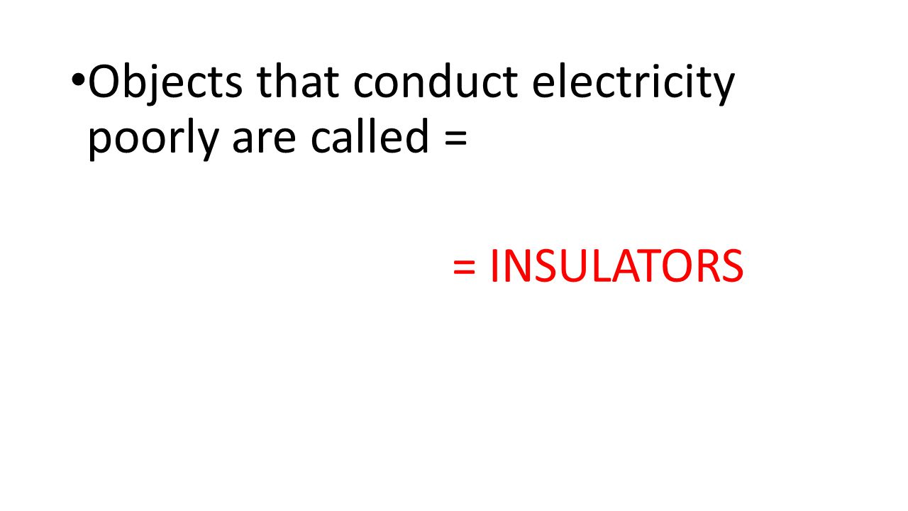 Objects that conduct electricity poorly are called =