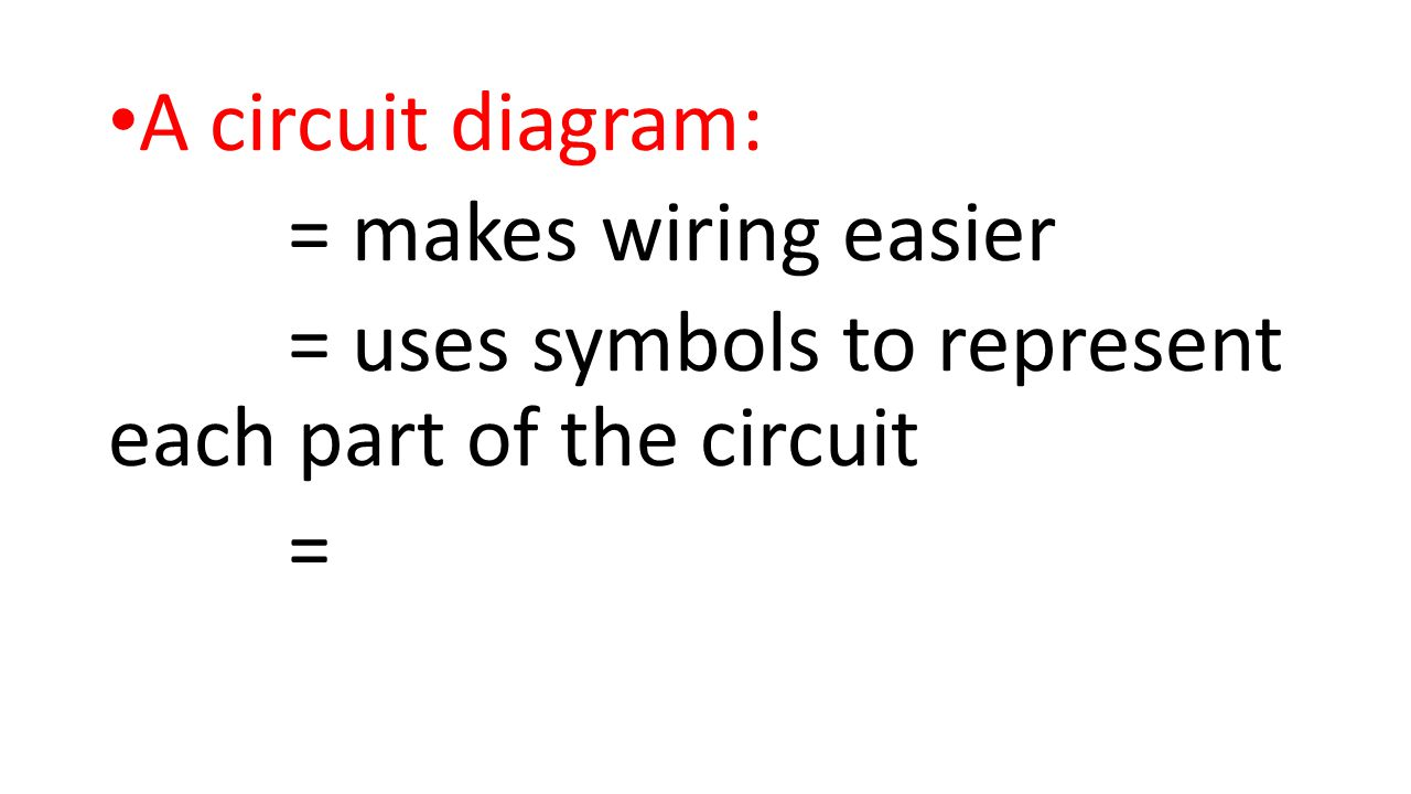 A circuit diagram: = makes wiring easier = uses symbols to represent each part of the circuit =
