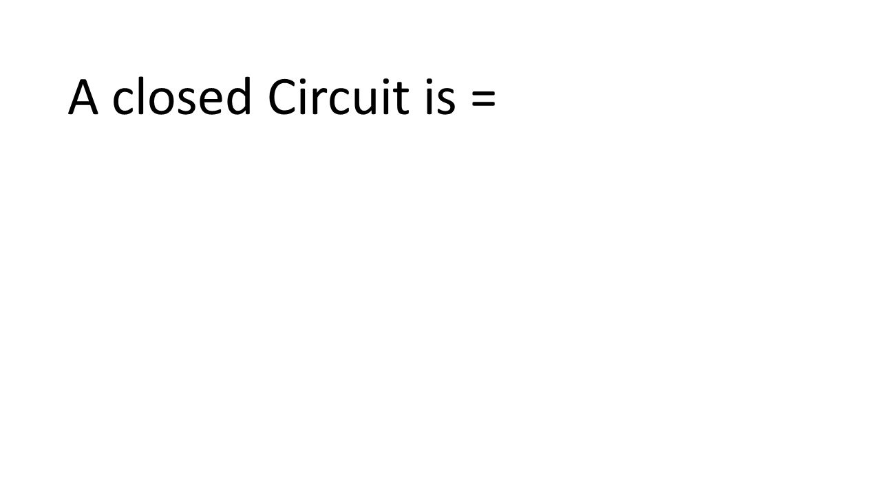 A closed Circuit is =