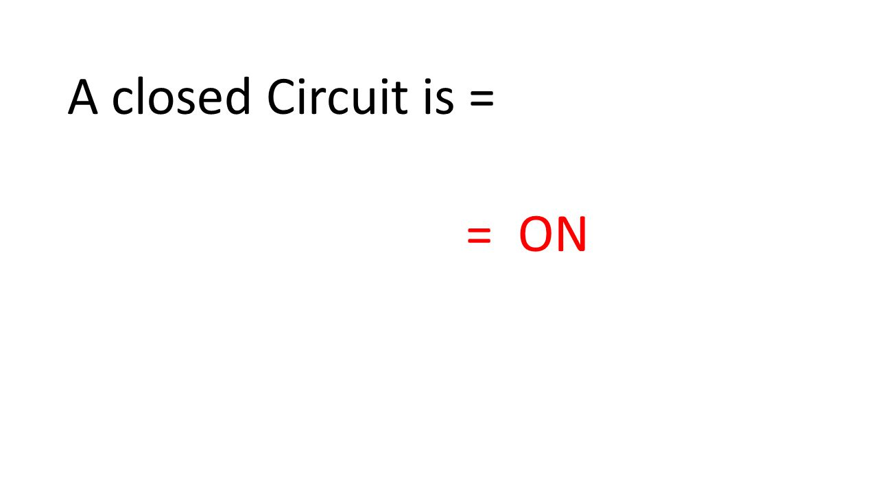 A closed Circuit is = = ON
