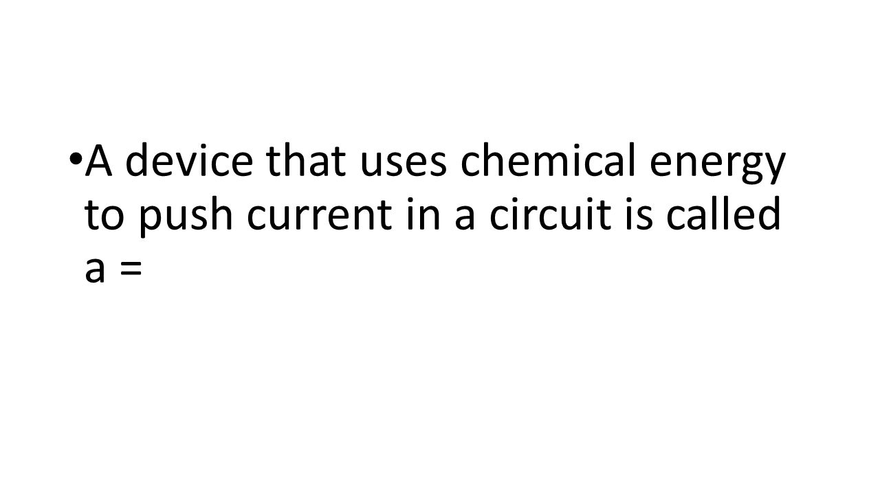 A device that uses chemical energy to push current in a circuit is called a =