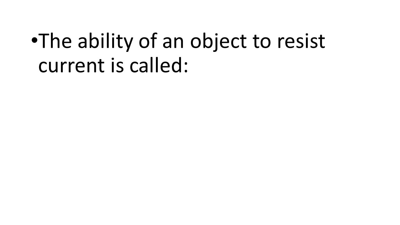 The ability of an object to resist current is called: