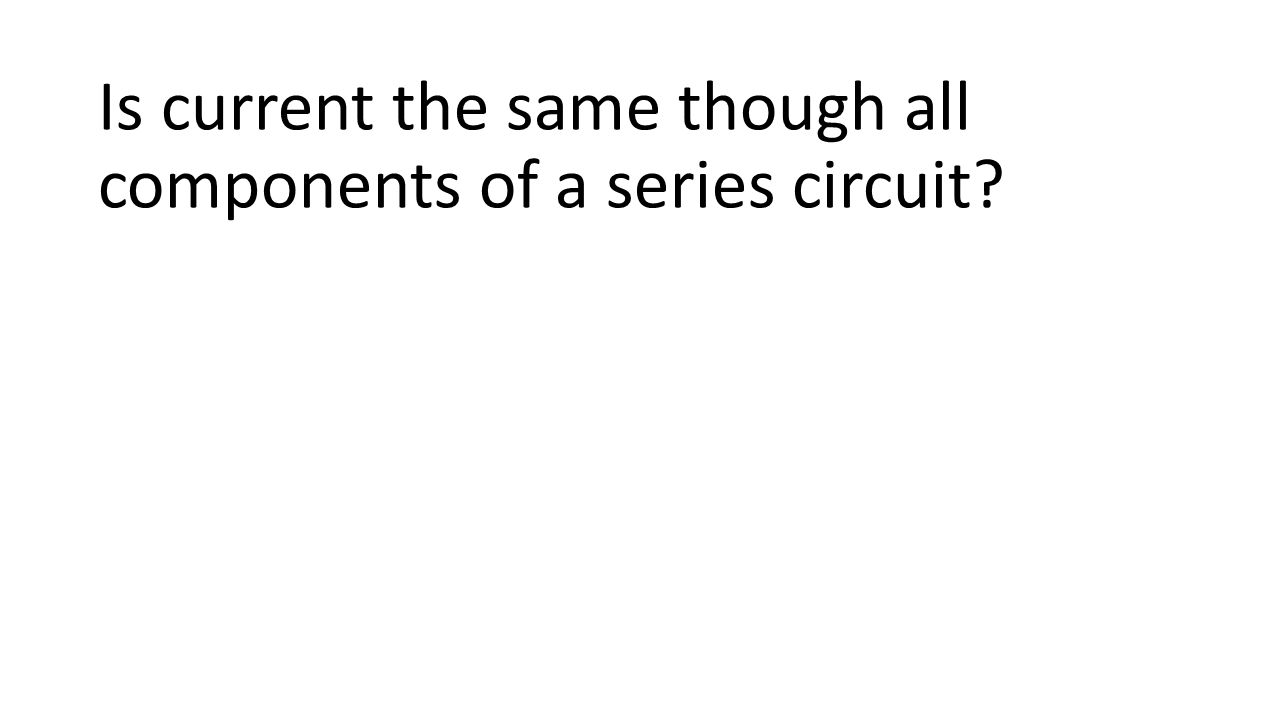 Is current the same though all components of a series circuit