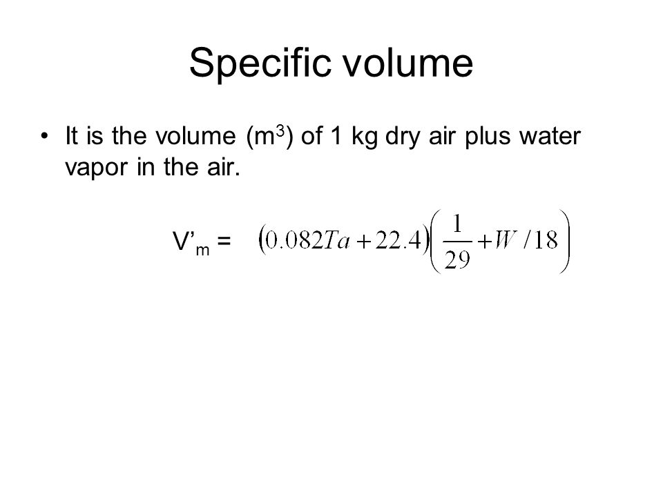 Specific volume It is the volume (m3) of 1 kg dry air plus water vapor in the air. V'm =
